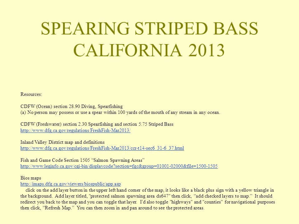 SPEARING STRIPED BASS CALIFORNIA 2013 Resources: CDFW (Ocean) section 28.90 Diving, Spearfishing (a) No person may possess or use a spear within 100 yards of the mouth of any stream in any ocean.