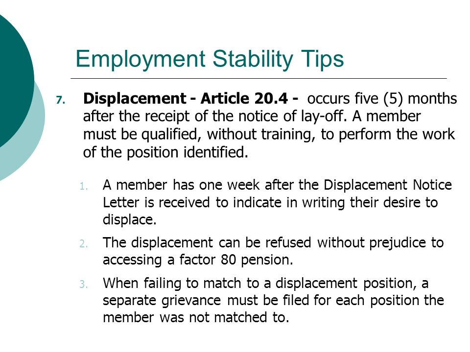 Employment Stability Tips 7. Displacement - Article 20.4 - occurs five (5) months after the receipt of the notice of lay-off. A member must be qualifi