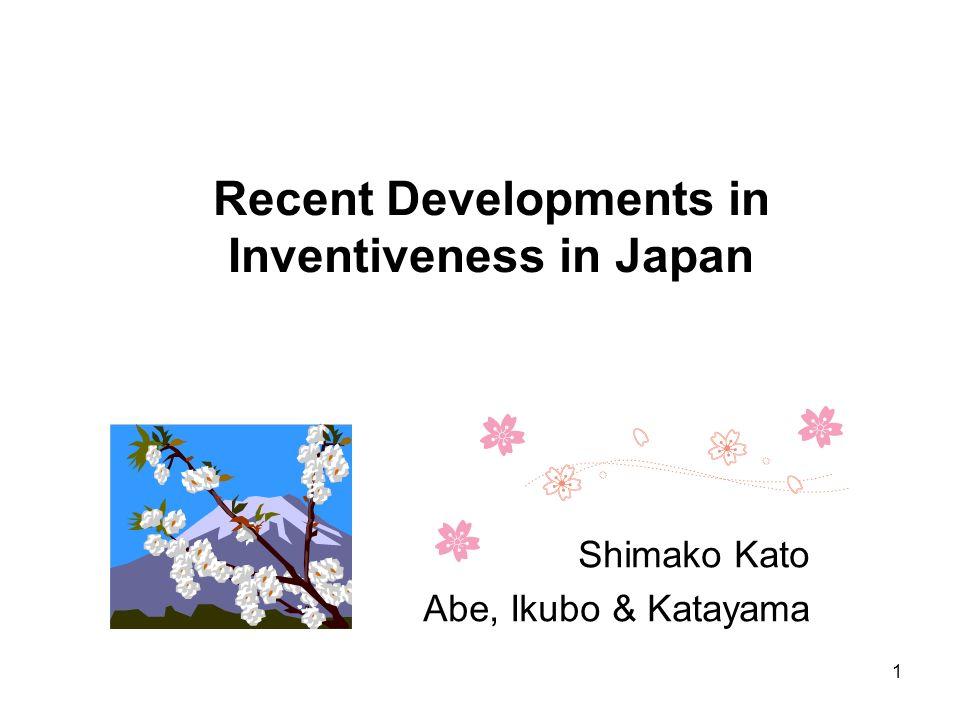 Recent Developments in Inventiveness in Japan Shimako Kato Abe, Ikubo & Katayama 1
