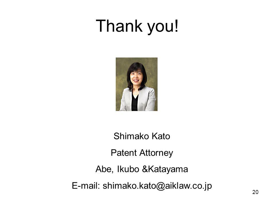 Thank you! Shimako Kato Patent Attorney Abe, Ikubo &Katayama E-mail: shimako.kato@aiklaw.co.jp 20