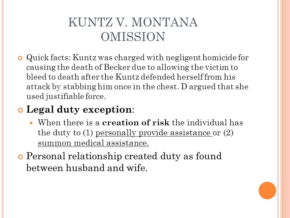 KUNTZ V. MONTANA OMISSION Quick facts: Kuntz was charged with negligent homicide for causing the death of Becker due to allowing the victim to bleed t