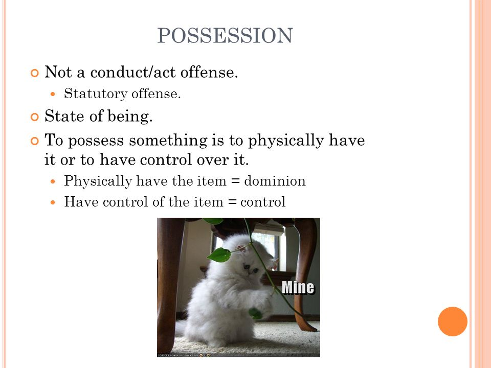 POSSESSION Not a conduct/act offense. Statutory offense. State of being. To possess something is to physically have it or to have control over it. Phy