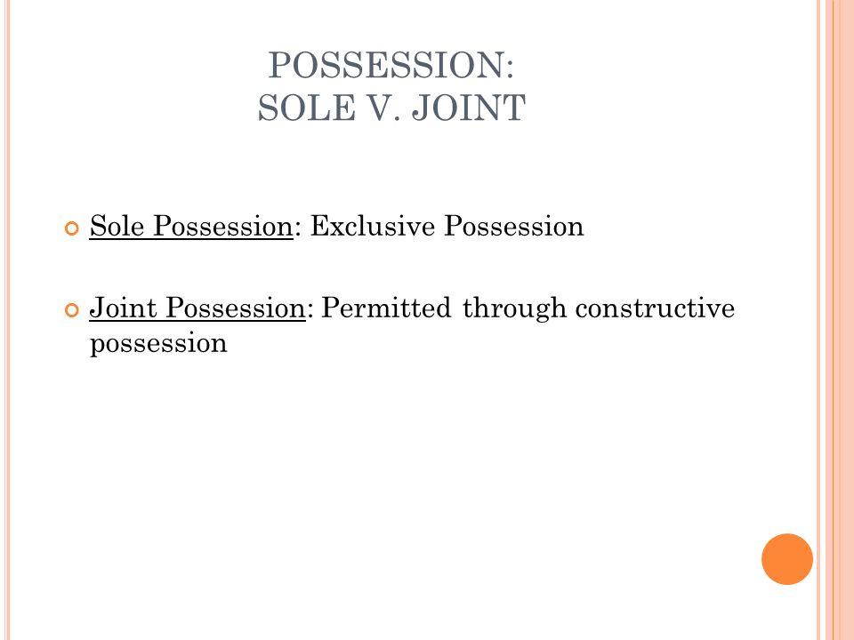 POSSESSION: SOLE V. JOINT Sole Possession: Exclusive Possession Joint Possession: Permitted through constructive possession