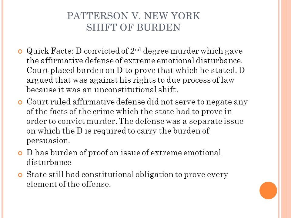 PATTERSON V. NEW YORK SHIFT OF BURDEN Quick Facts: D convicted of 2 nd degree murder which gave the affirmative defense of extreme emotional disturban