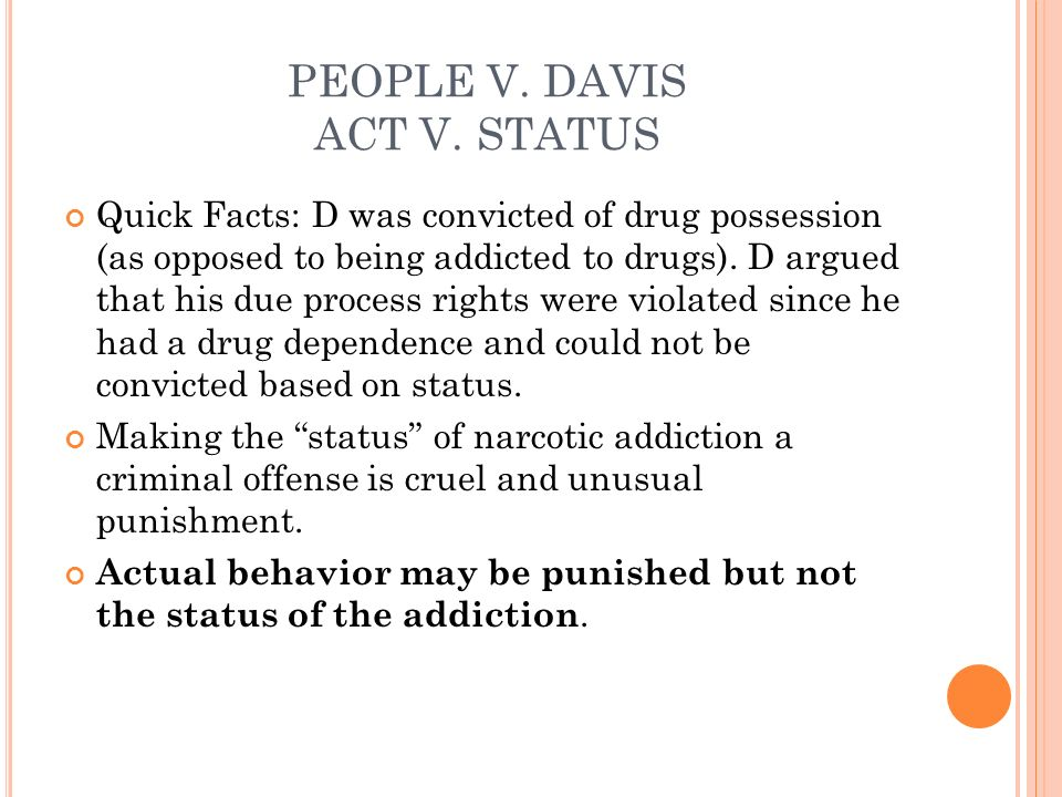 PEOPLE V. DAVIS ACT V. STATUS Quick Facts: D was convicted of drug possession (as opposed to being addicted to drugs). D argued that his due process r