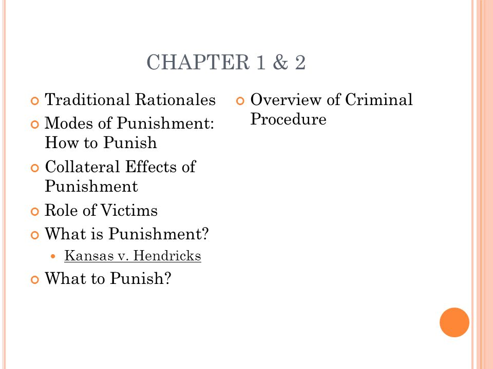 CHAPTER 1 & 2 Traditional Rationales Modes of Punishment: How to Punish Collateral Effects of Punishment Role of Victims What is Punishment? Kansas v.