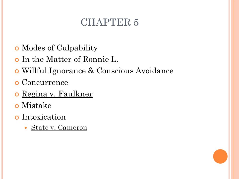 CHAPTER 5 Modes of Culpability In the Matter of Ronnie L. Willful Ignorance & Conscious Avoidance Concurrence Regina v. Faulkner Mistake Intoxication