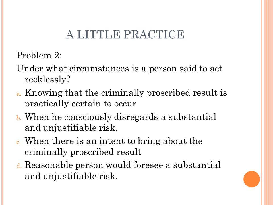 A LITTLE PRACTICE Problem 2: Under what circumstances is a person said to act recklessly.