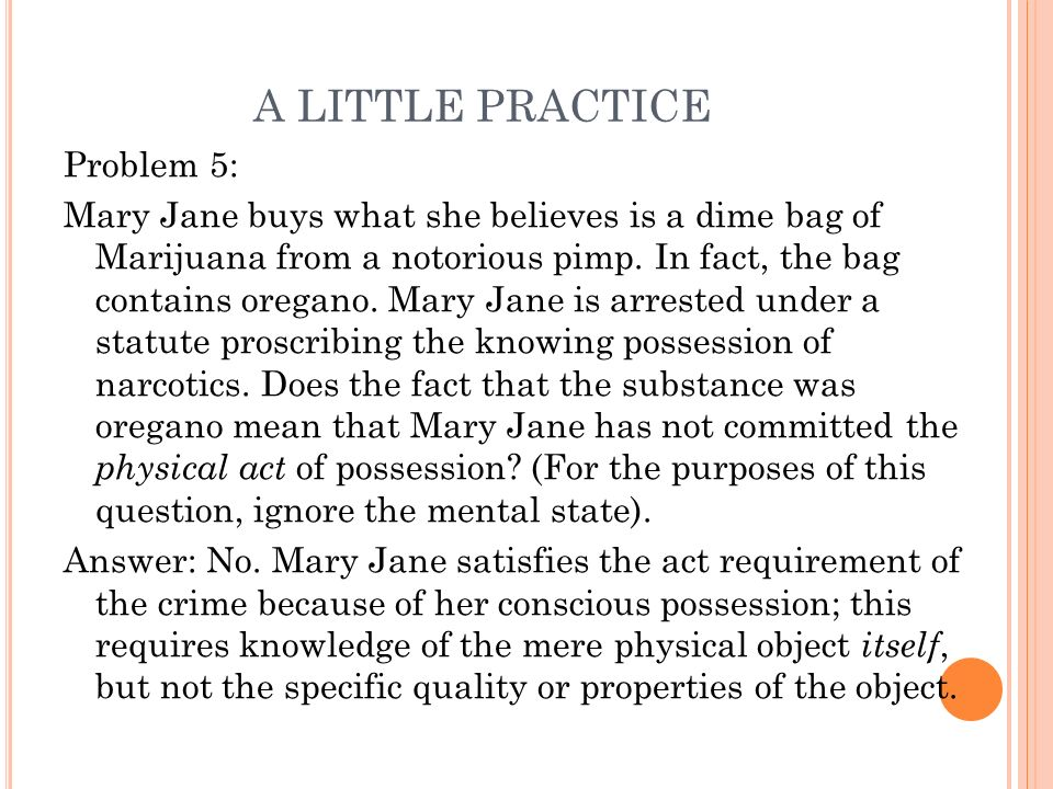 A LITTLE PRACTICE Problem 5: Mary Jane buys what she believes is a dime bag of Marijuana from a notorious pimp. In fact, the bag contains oregano. Mar