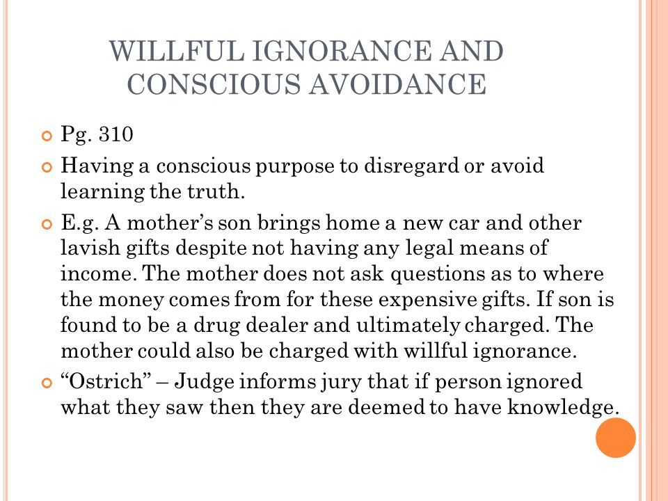WILLFUL IGNORANCE AND CONSCIOUS AVOIDANCE Pg. 310 Having a conscious purpose to disregard or avoid learning the truth. E.g. A mothers son brings home