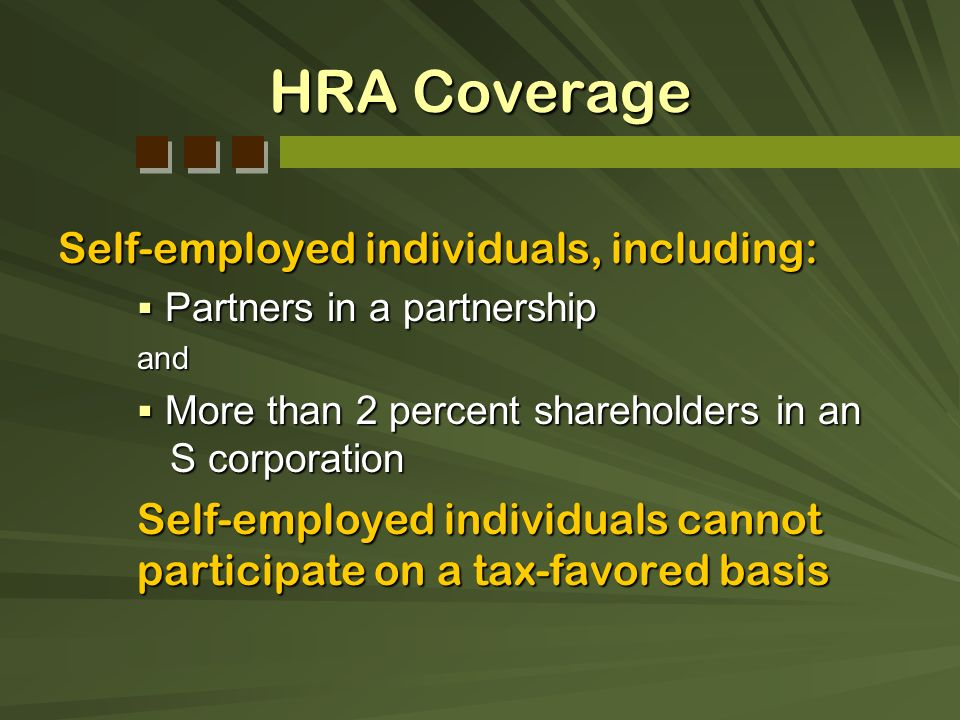 HRA Coverage Self-employed individuals, including: Partners in a partnership Partners in a partnershipand More than 2 percent shareholders in an S cor