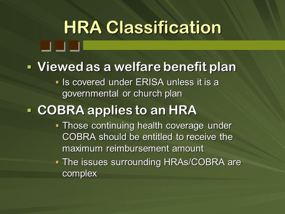 HRA Classification Viewed as a welfare benefit plan Viewed as a welfare benefit plan Is covered under ERISA unless it is a governmental or church plan