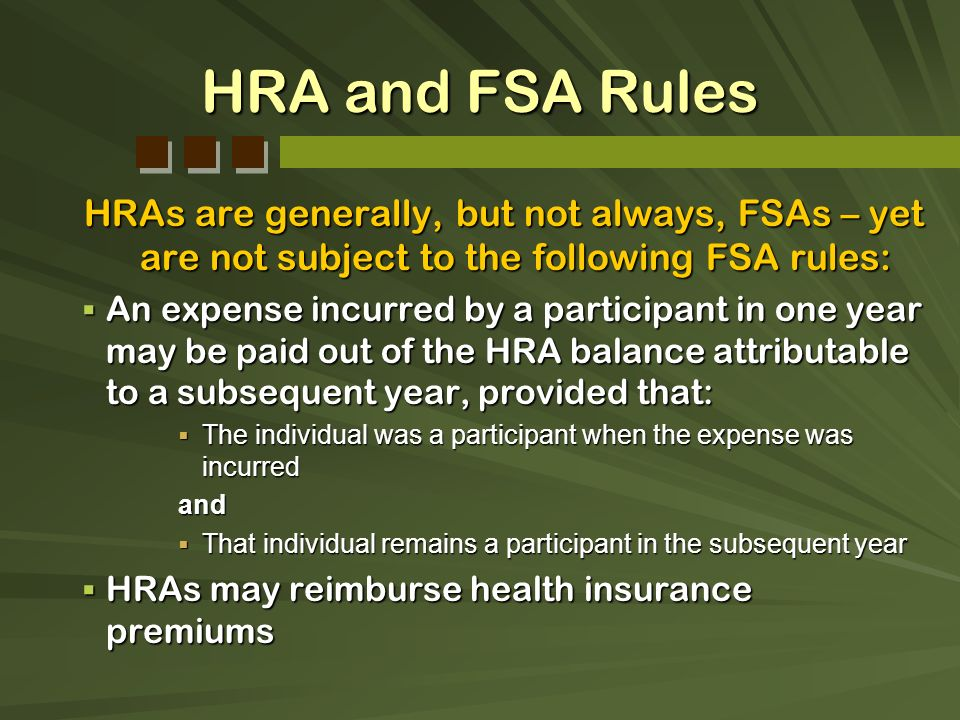 HRA and FSA Rules HRAs are generally, but not always, FSAs – yet are not subject to the following FSA rules: An expense incurred by a participant in o