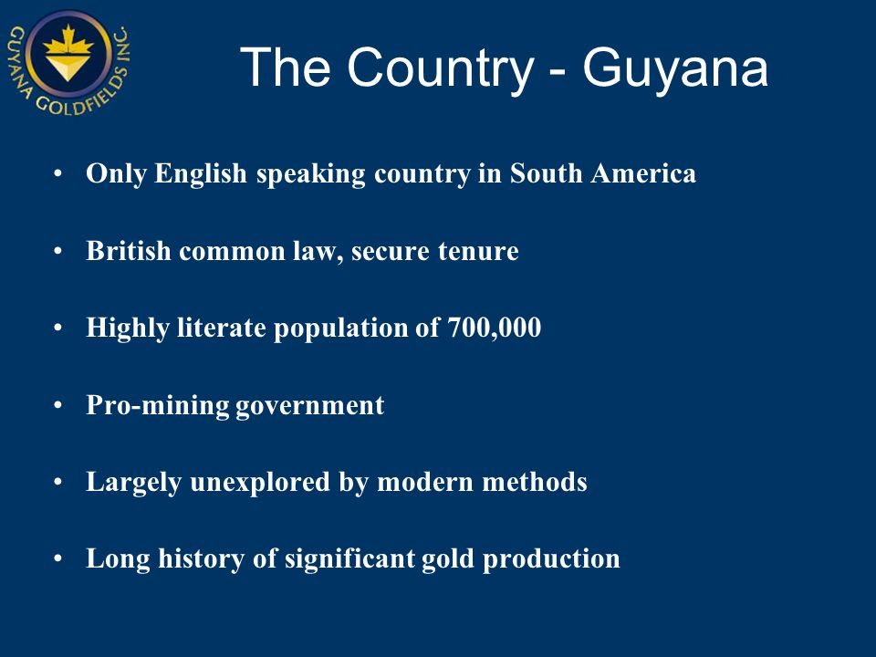 Only English speaking country in South America British common law, secure tenure Highly literate population of 700,000 Pro-mining government Largely unexplored by modern methods Long history of significant gold production