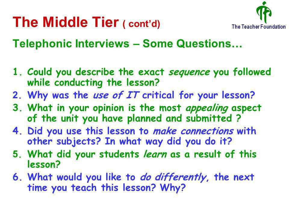 The Teacher Foundation The Middle Tier ( contd) Telephonic Interviews – Some Questions… 1.Could you describe the exact sequence you followed while conducting the lesson.