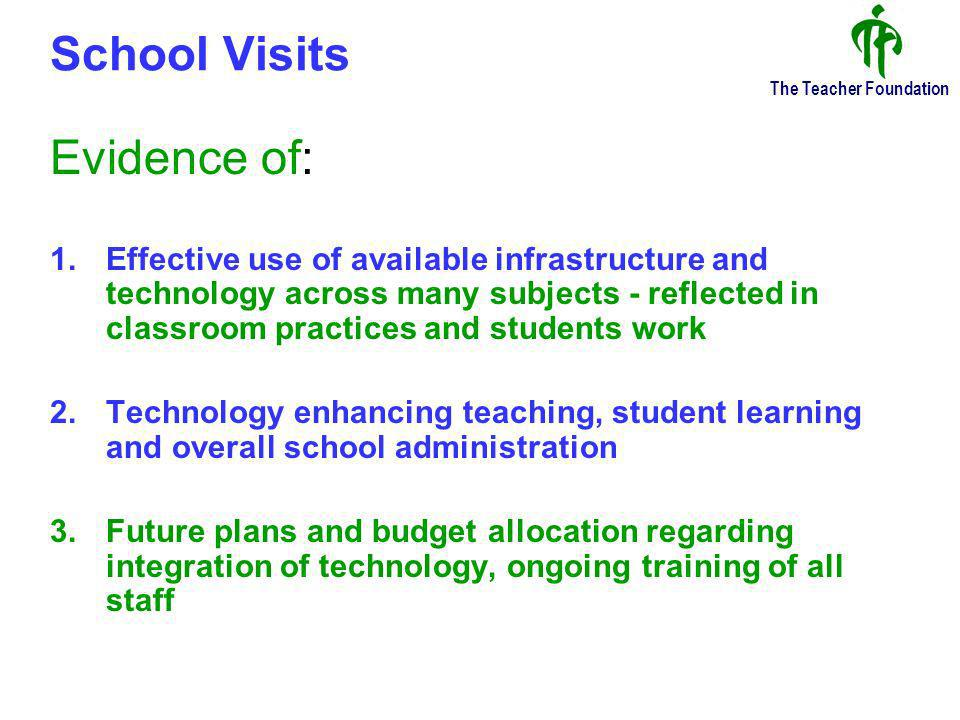 The Teacher Foundation School Visits Evidence of: 1.Effective use of available infrastructure and technology across many subjects - reflected in classroom practices and students work 2.Technology enhancing teaching, student learning and overall school administration 3.Future plans and budget allocation regarding integration of technology, ongoing training of all staff