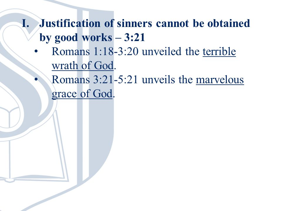 I.Justification of sinners cannot be obtained by good works – 3:21 Romans 1:18-3:20 unveiled the terrible wrath of God.