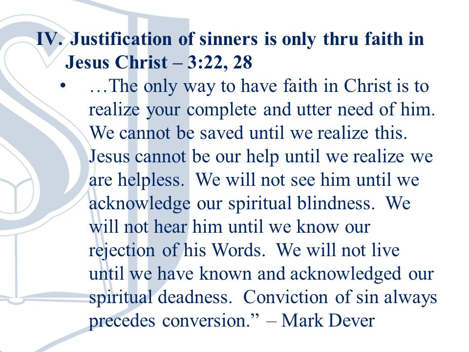 IV. Justification of sinners is only thru faith in Jesus Christ – 3:22, 28 …The only way to have faith in Christ is to realize your complete and utter