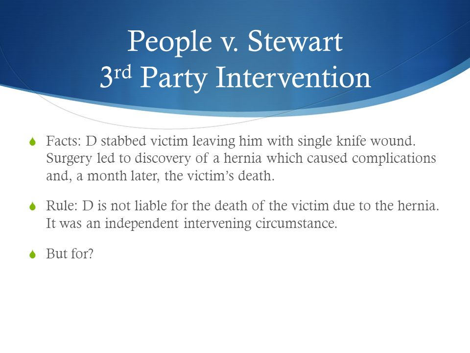 People v. Stewart 3 rd Party Intervention Facts: D stabbed victim leaving him with single knife wound. Surgery led to discovery of a hernia which caus