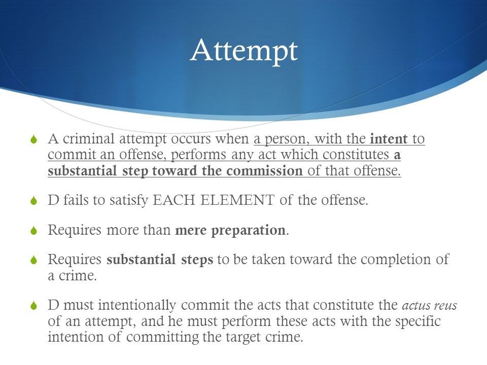 Attempt A criminal attempt occurs when a person, with the intent to commit an offense, performs any act which constitutes a substantial step toward th
