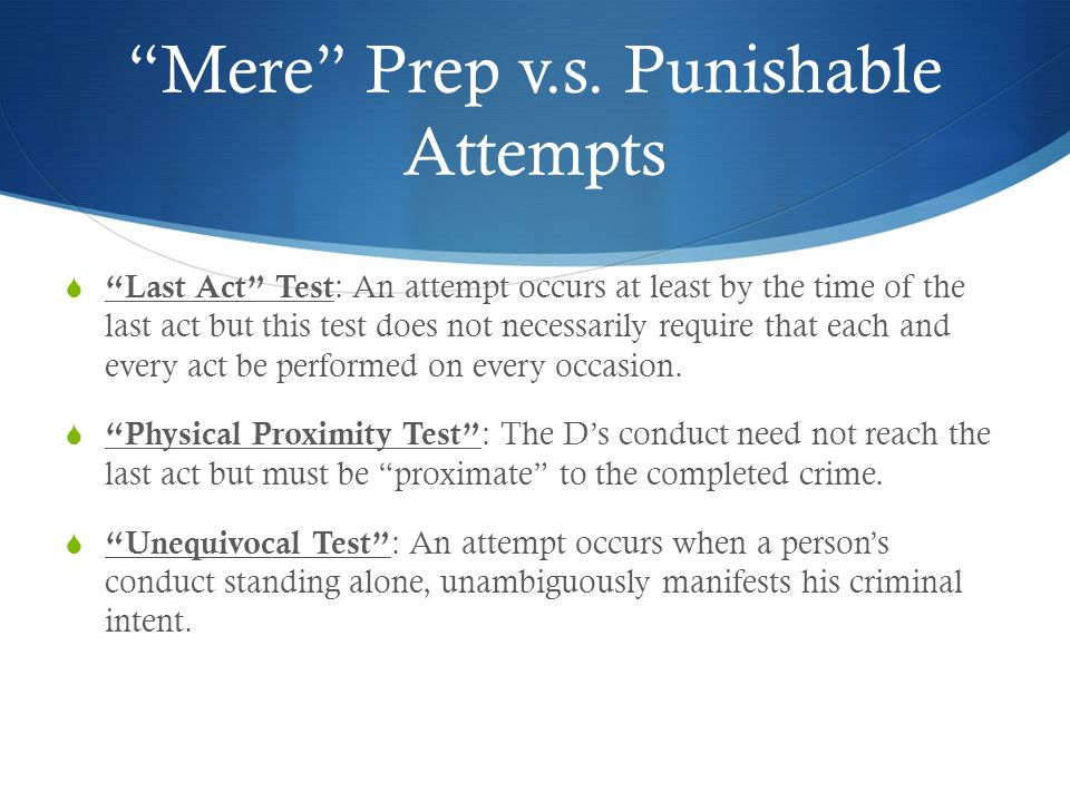 Mere Prep v.s. Punishable Attempts Last Act Test : An attempt occurs at least by the time of the last act but this test does not necessarily require t