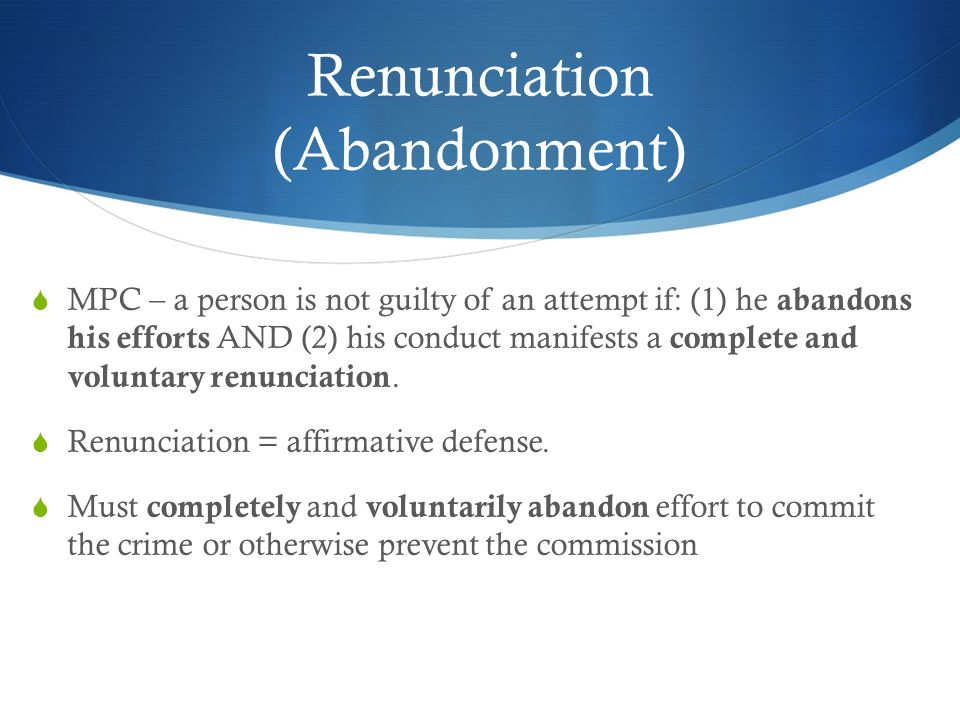 Renunciation (Abandonment) MPC – a person is not guilty of an attempt if: (1) he abandons his efforts AND (2) his conduct manifests a complete and vol