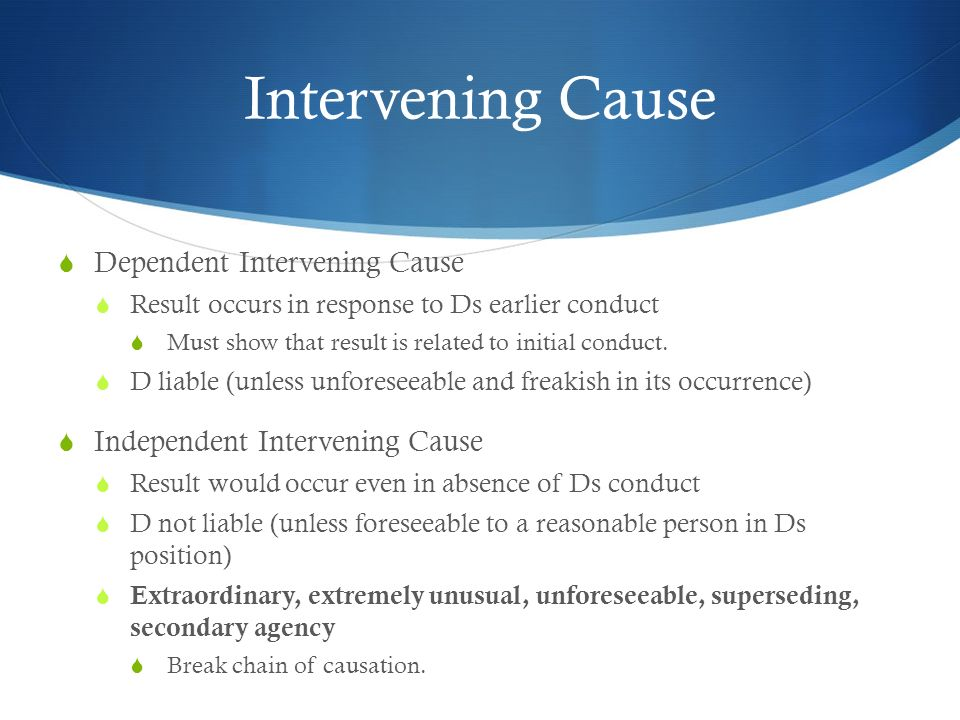 Intervening Cause Dependent Intervening Cause Result occurs in response to Ds earlier conduct Must show that result is related to initial conduct. D l