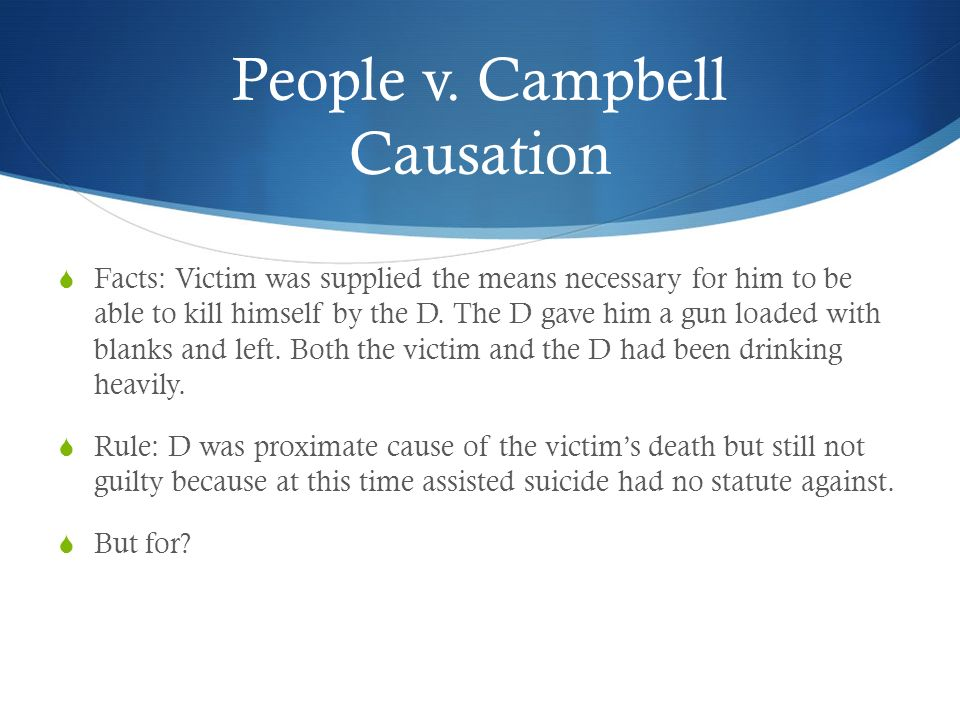 People v. Campbell Causation Facts: Victim was supplied the means necessary for him to be able to kill himself by the D. The D gave him a gun loaded w