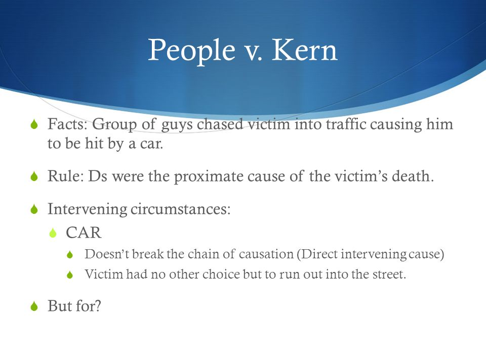 People v. Kern Facts: Group of guys chased victim into traffic causing him to be hit by a car. Rule: Ds were the proximate cause of the victims death.