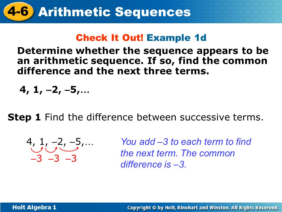 Holt Algebra 1 4-6 Arithmetic Sequences 4, 1, – 2, – 5, … Step 1 Find the difference between successive terms. You add –3 to each term to find the nex