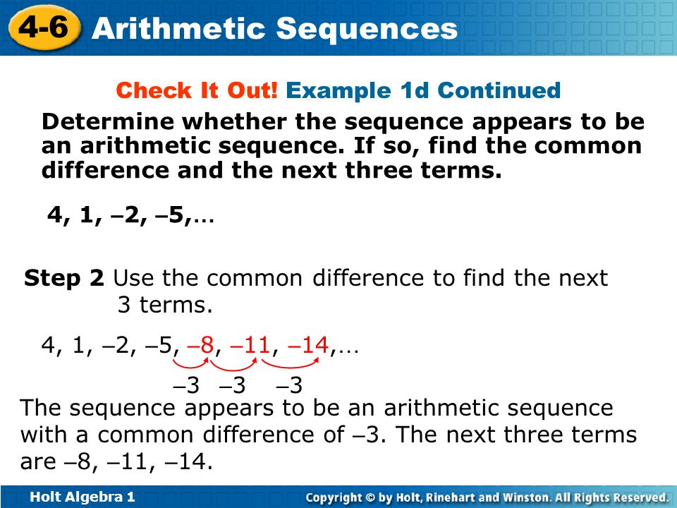 Holt Algebra 1 4-6 Arithmetic Sequences Step 2 Use the common difference to find the next 3 terms. 4, 1, – 2, – 5, The sequence appears to be an arith