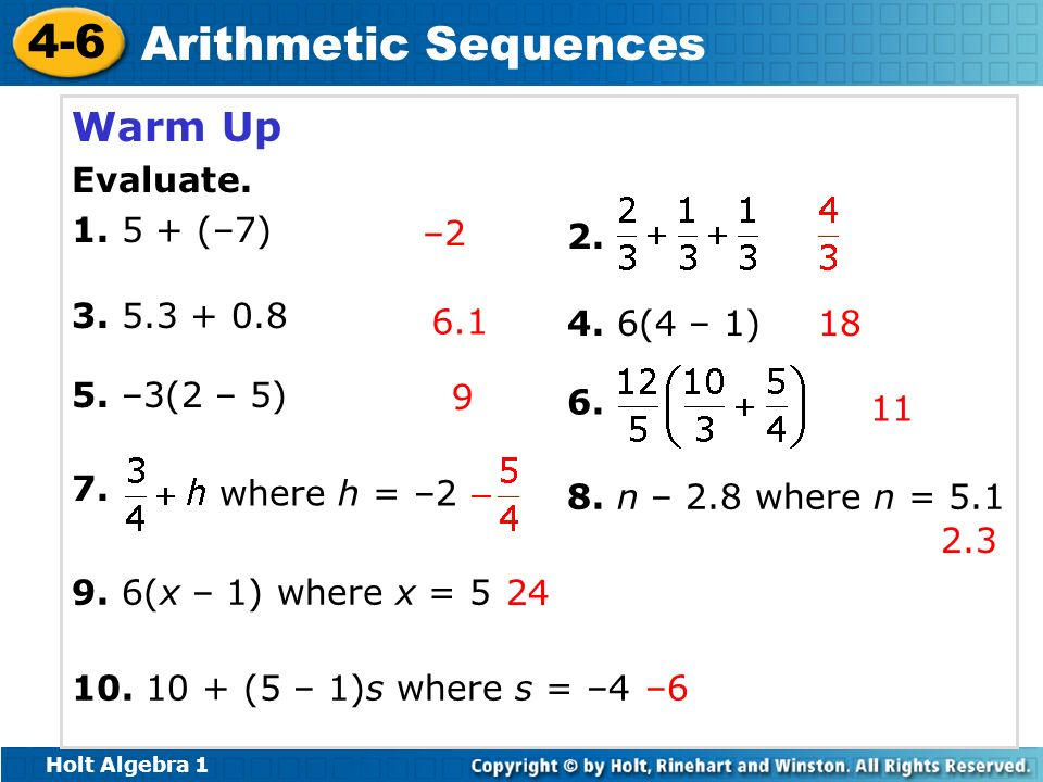 Holt Algebra 1 4-6 Arithmetic Sequences Warm Up Evaluate. 1. 5 + (–7) 3. 5.3 + 0.8 5. –3(2 – 5) 2. 4. 6(4 – 1) 6. 7. where h = –2 8. n – 2.8 where n =