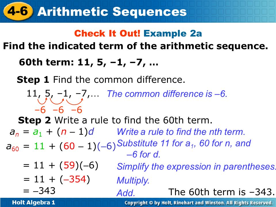 Holt Algebra 1 4-6 Arithmetic Sequences Check It Out! Example 2a Find the indicated term of the arithmetic sequence. 60th term: 11, 5, –1, –7, … Step