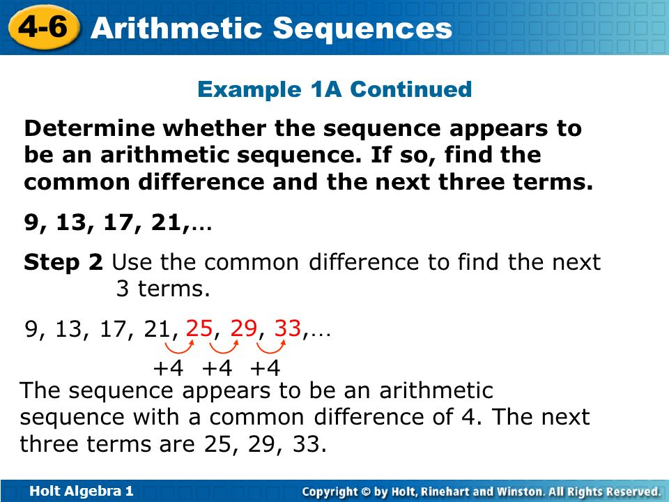 Holt Algebra 1 4-6 Arithmetic Sequences Step 2 Use the common difference to find the next 3 terms. 9, 13, 17, 21, +4 The sequence appears to be an ari