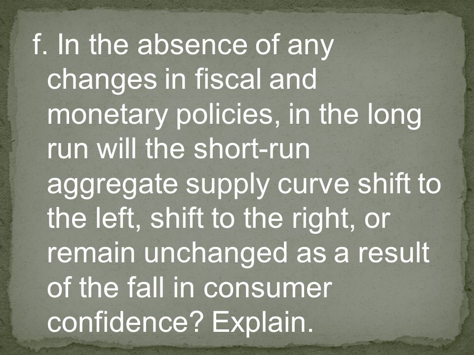 f. In the absence of any changes in fiscal and monetary policies, in the long run will the short-run aggregate supply curve shift to the left, shift t