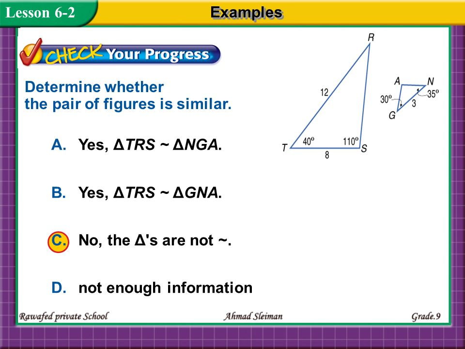 Lesson 6-2 A.Yes, ΔTRS ~ ΔNGA. B.Yes, ΔTRS ~ ΔGNA. C.No, the Δ's are not ~. D.not enough information Determine whether the pair of figures is similar.