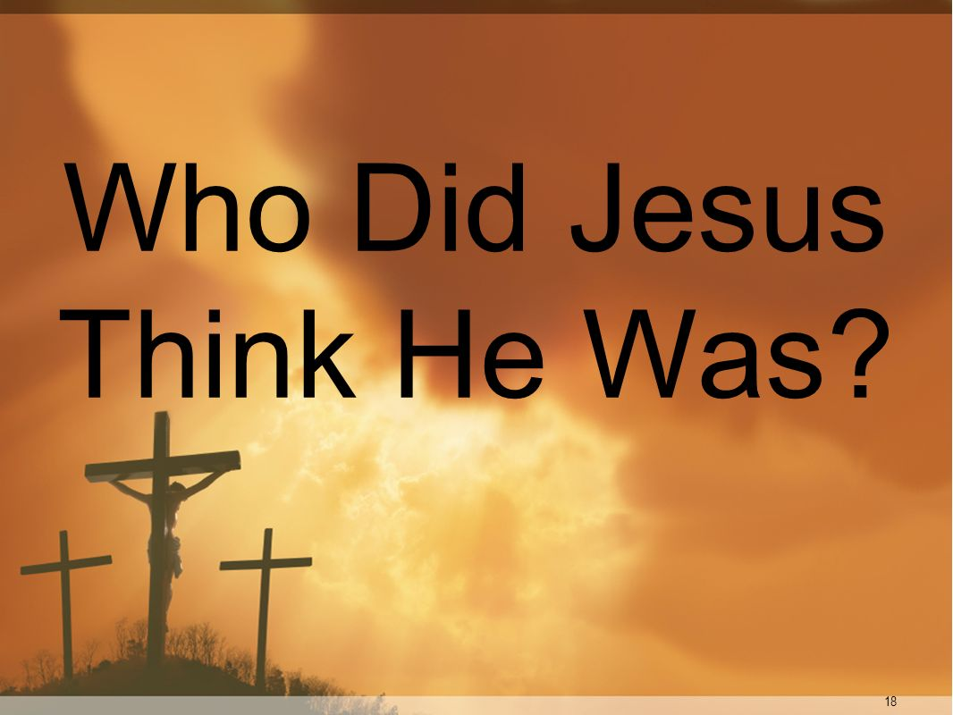 18 Who Did Jesus Think He Was?