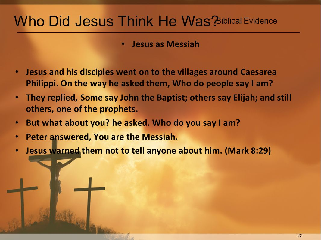 22 Jesus as Messiah Jesus and his disciples went on to the villages around Caesarea Philippi. On the way he asked them, Who do people say I am? They r