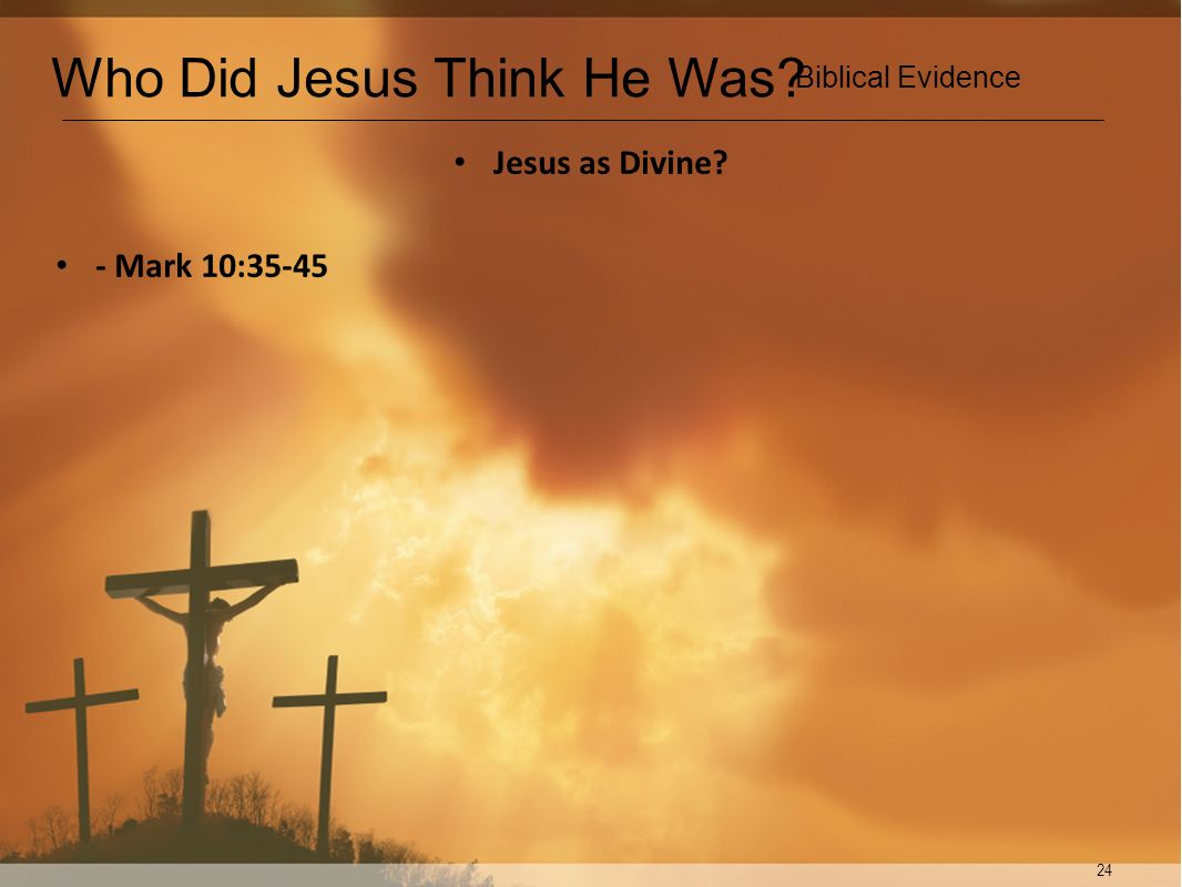 24 Jesus as Divine? - Mark 10:35-45 Who Did Jesus Think He Was? Biblical Evidence