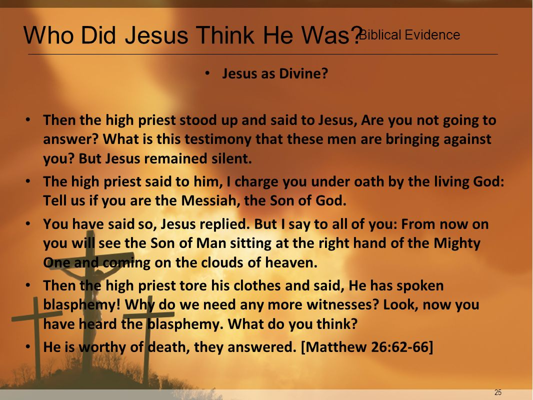 25 Jesus as Divine? Then the high priest stood up and said to Jesus, Are you not going to answer? What is this testimony that these men are bringing a