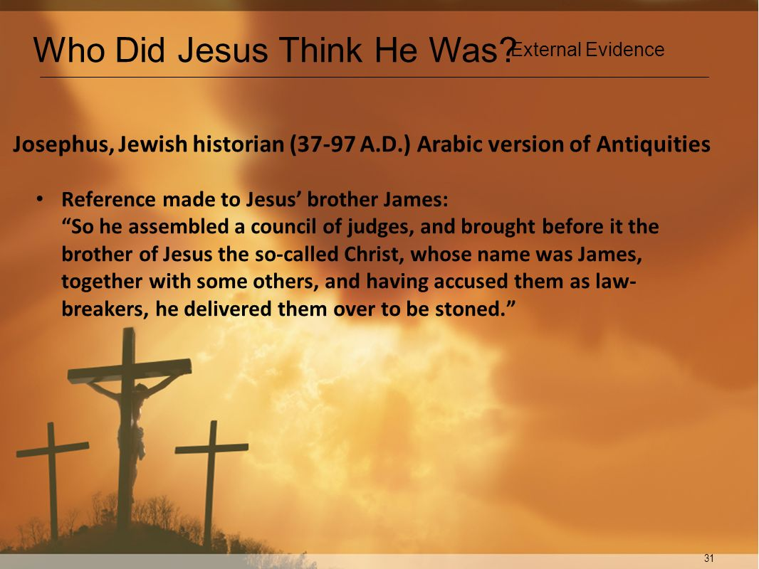 31 Josephus, Jewish historian (37-97 A.D.) Arabic version of Antiquities Reference made to Jesus brother James: So he assembled a council of judges, a