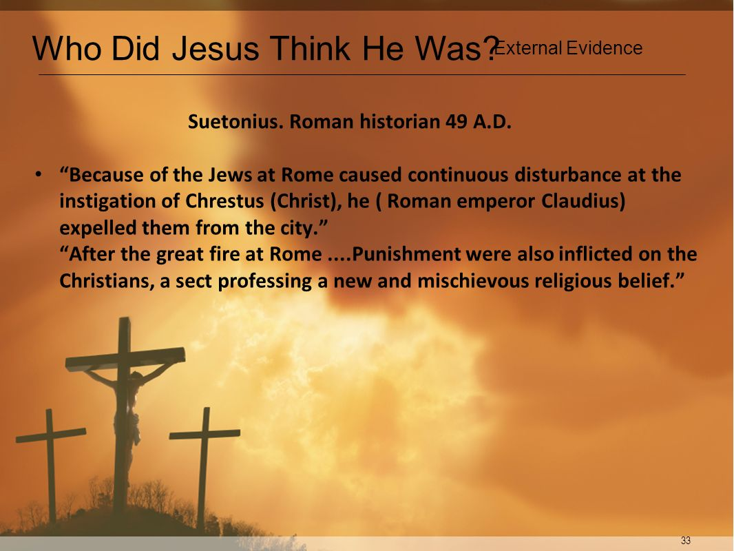 33 Suetonius. Roman historian 49 A.D. Because of the Jews at Rome caused continuous disturbance at the instigation of Chrestus (Christ), he ( Roman em