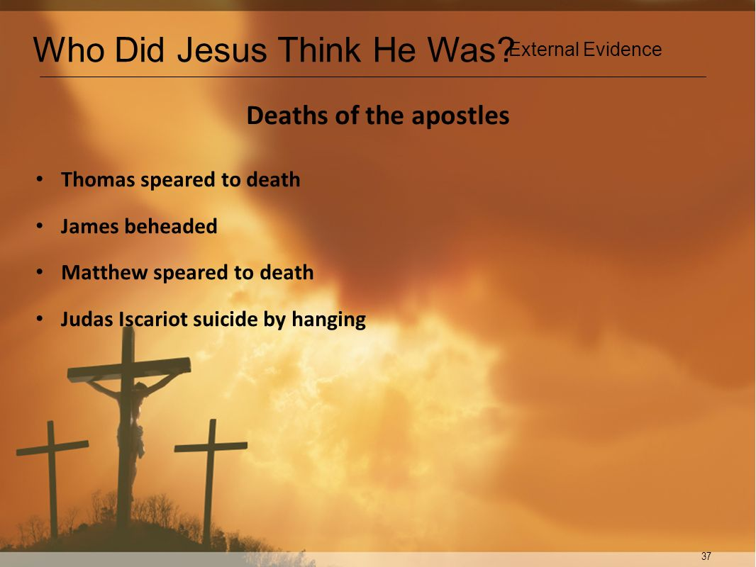 37 Deaths of the apostles Thomas speared to death James beheaded Matthew speared to death Judas Iscariot suicide by hanging Who Did Jesus Think He Was