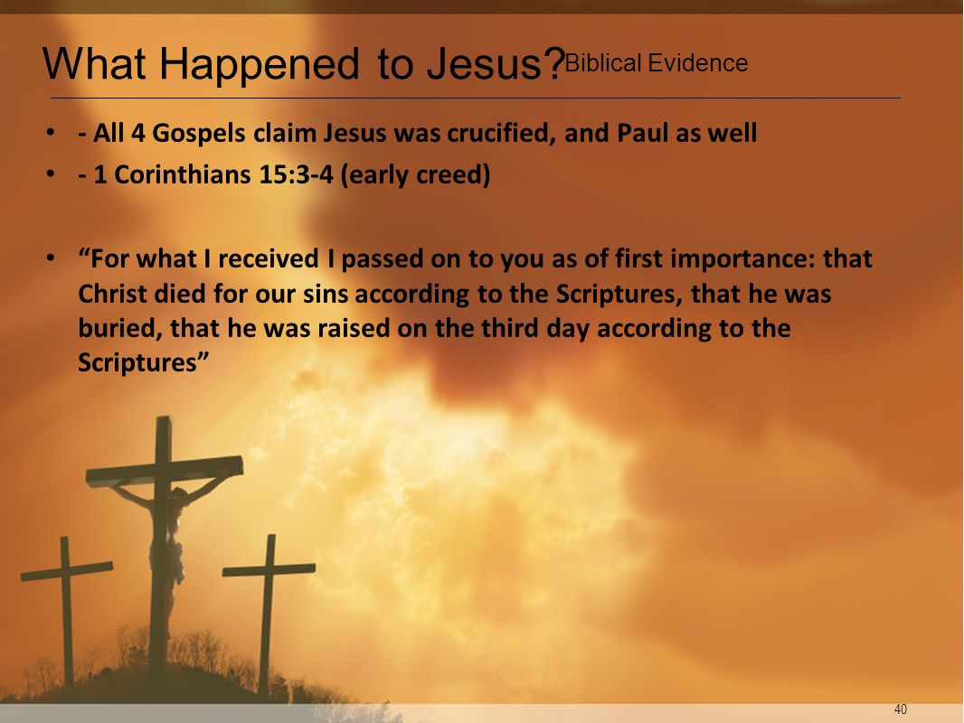 40 - All 4 Gospels claim Jesus was crucified, and Paul as well - 1 Corinthians 15:3-4 (early creed) For what I received I passed on to you as of first