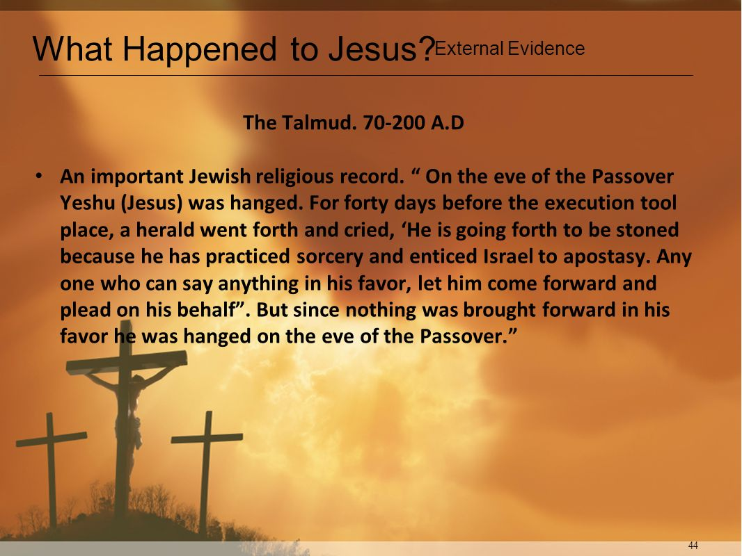 44 The Talmud. 70-200 A.D An important Jewish religious record. On the eve of the Passover Yeshu (Jesus) was hanged. For forty days before the executi