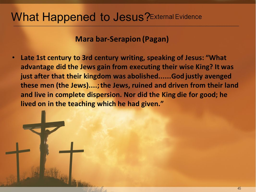 45 Mara bar-Serapion (Pagan) Late 1st century to 3rd century writing, speaking of Jesus: What advantage did the Jews gain from executing their wise Ki