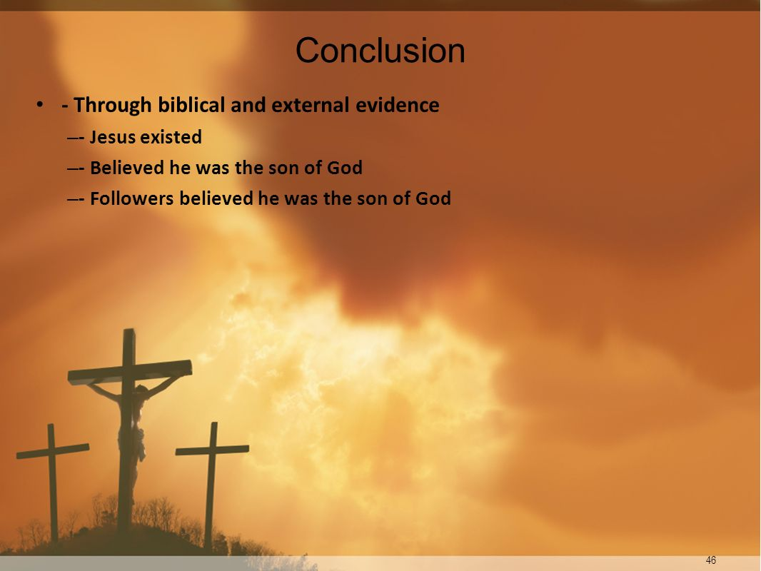 46 Conclusion - Through biblical and external evidence – - Jesus existed – - Believed he was the son of God – - Followers believed he was the son of G