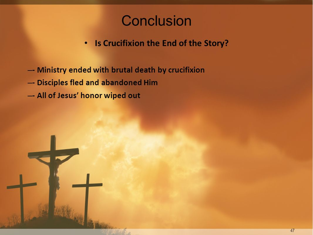 47 Conclusion Is Crucifixion the End of the Story? – - Ministry ended with brutal death by crucifixion – - Disciples fled and abandoned Him – - All of