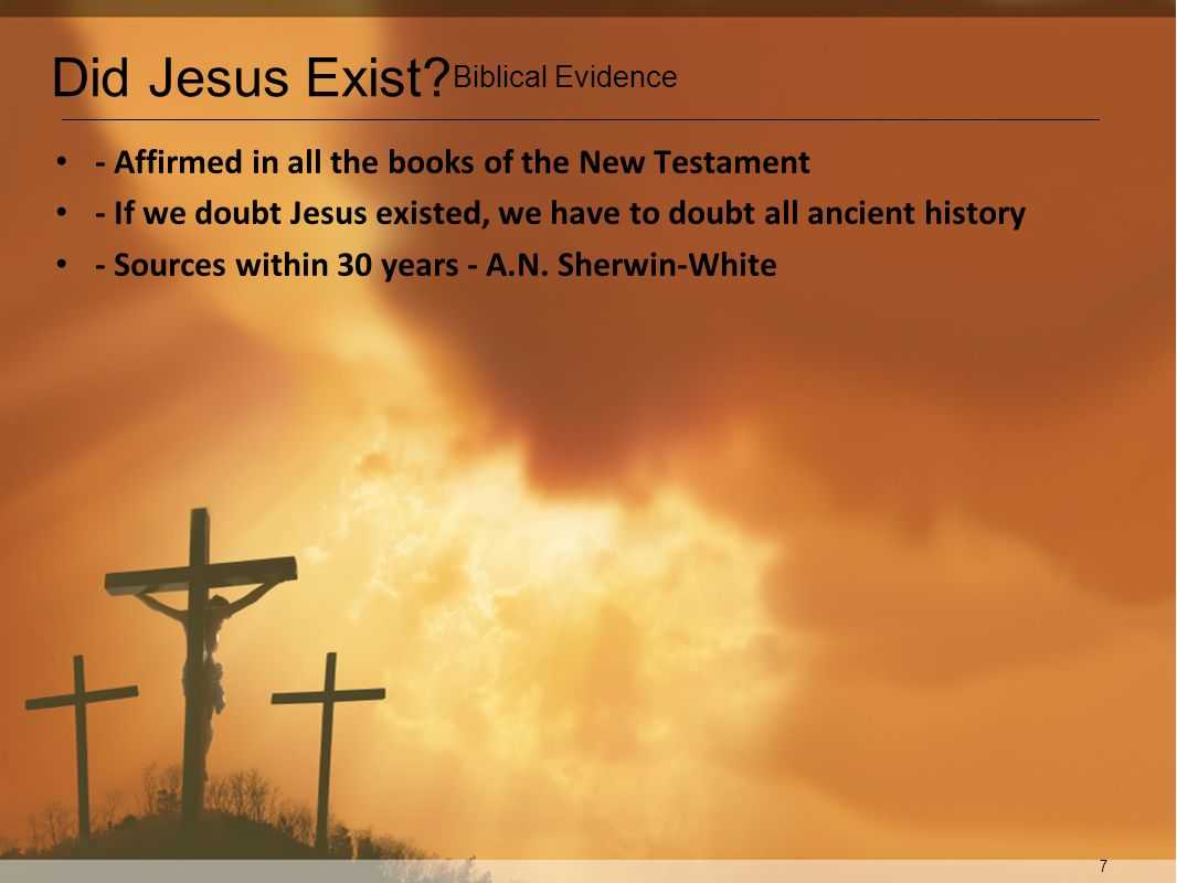 7 - Affirmed in all the books of the New Testament - If we doubt Jesus existed, we have to doubt all ancient history - Sources within 30 years - A.N.