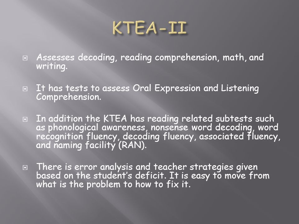 Assesses decoding, reading comprehension, math, and writing. It has tests to assess Oral Expression and Listening Comprehension. In addition the KTEA